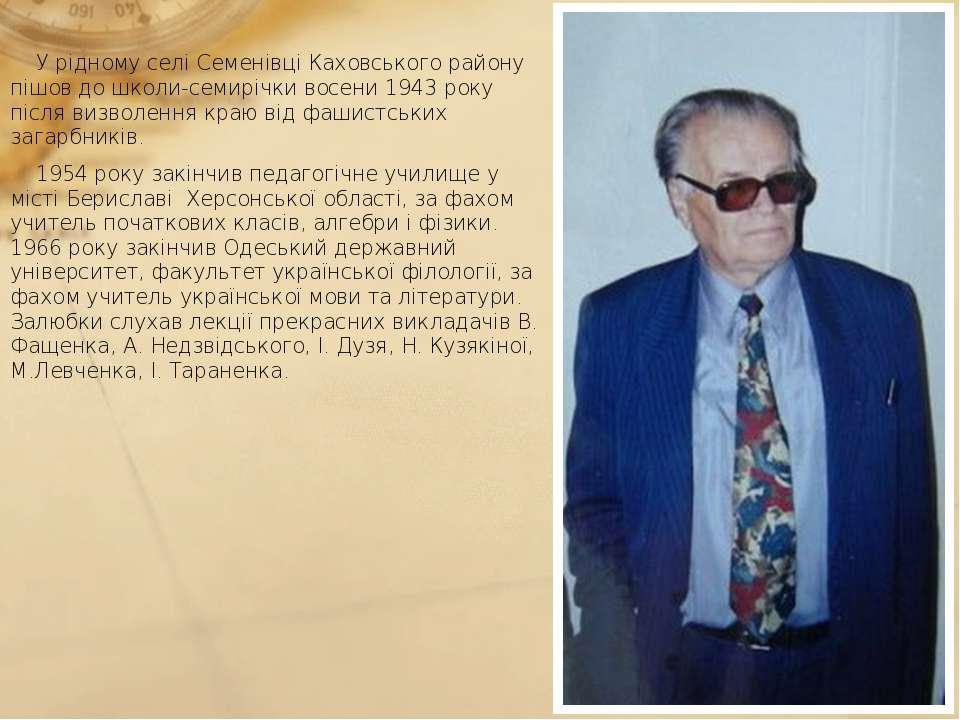 У рідному селі Семенівці Каховського району пішов до школи-семирічки восени 1...