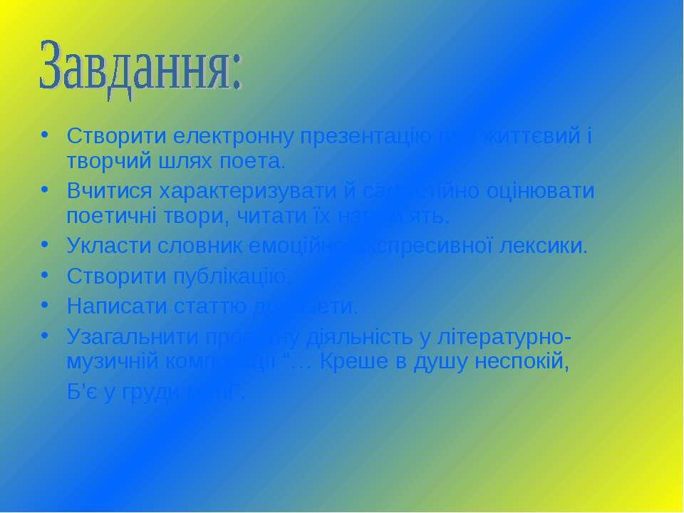 Створити електронну презентацію про життєвий і творчий шлях поета. Вчитися ха...
