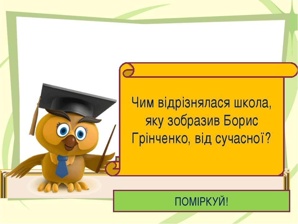 ПОМІРКУЙ! Чим відрізнялася школа, яку зобразив Борис Грінченко, від сучасної?