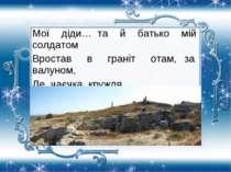 Мої діди… та й батько мій солдатом Вростав в граніт отам, за валуном, Де чаєч...