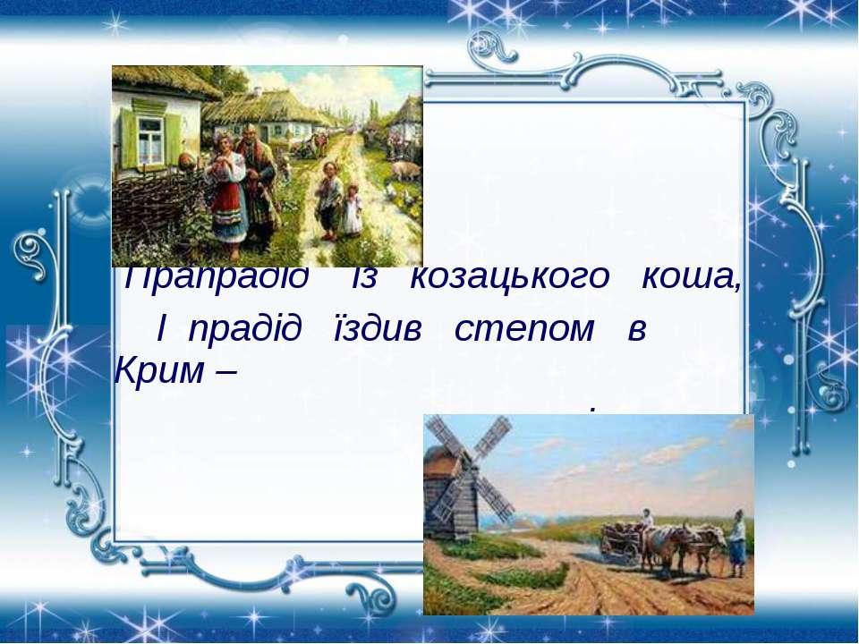 Прапрадід із козацького коша, І прадід їздив степом в Крим – за сіллю…