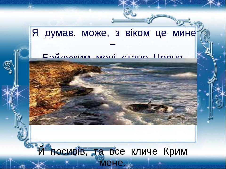 Я думав, може, з віком це мине – Байдужим мені стане Чорне море? Й посивів, т...