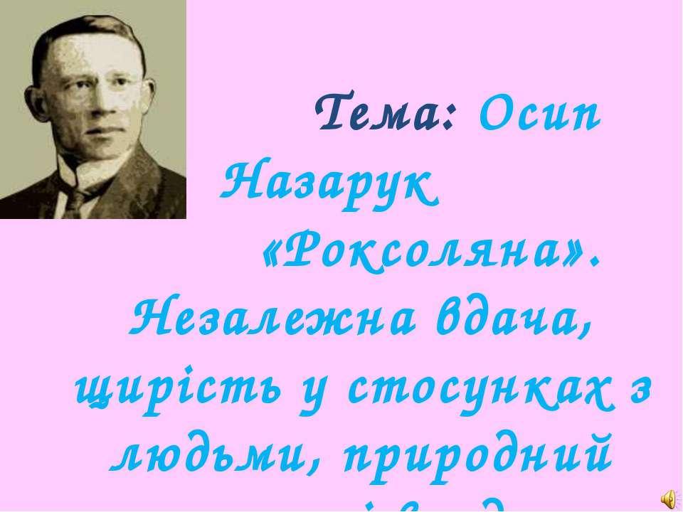 Тема: Осип Назарук «Роксоляна». Незалежна вдача, щирість у стосунках з людьми...