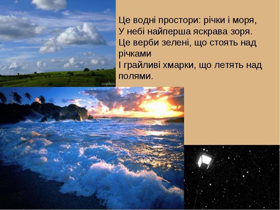 Це водні простори: річки і моря, У небі найперша яскрава зоря. Це верби зелен...