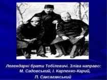 Легендарні брати Тобілевичі. Зліва направо: М. Садовський, І. Карпенко-Карий,...