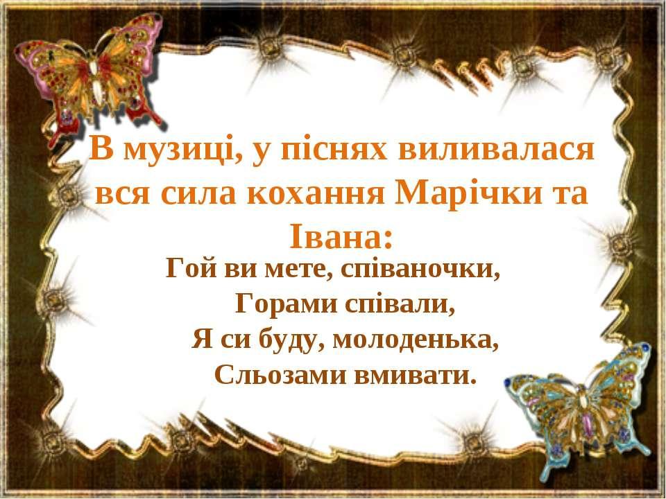 В музиці, у піснях виливалася вся сила кохання Марічки та Івана: Гой ви мете,...