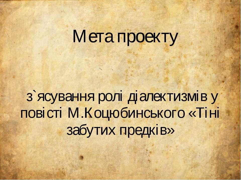 Мета проекту з`ясування ролі діалектизмів у повісті М.Коцюбинського «Тіні заб...