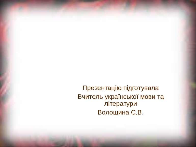 Презентацію підготувала Вчитель української мови та літератури Волошина С.В.