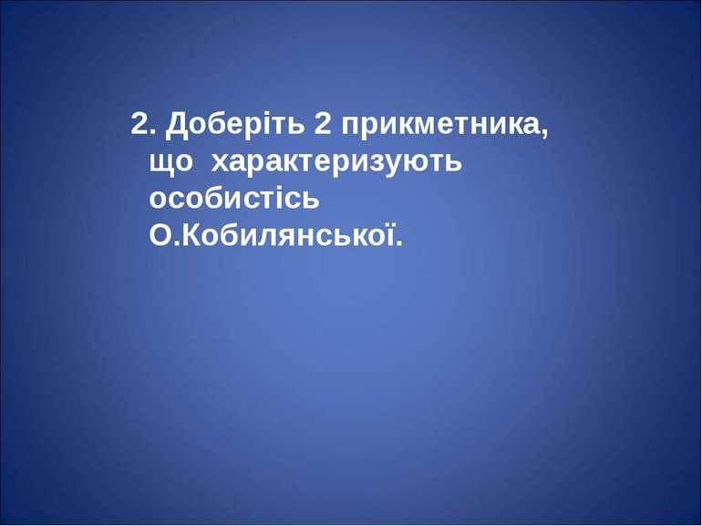 2. Доберіть 2 прикметника, що характеризують особистісь О.Кобилянської.