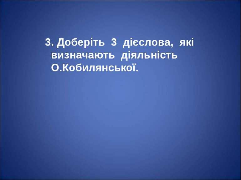 3. Доберіть 3 дієслова, які визначають діяльність О.Кобилянської.