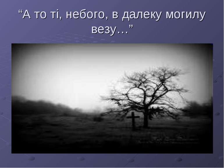 """""""А то ті, небого, в далеку могилу везу…"""""""