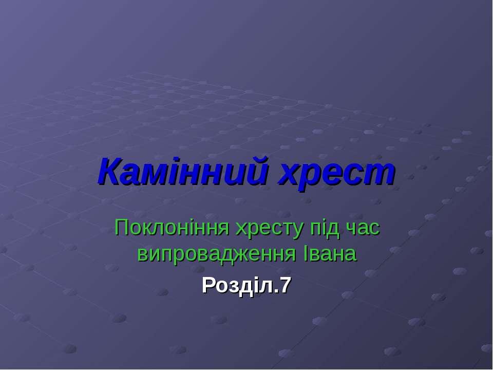 Камінний хрест Поклоніння хресту під час випровадження Івана Розділ.7