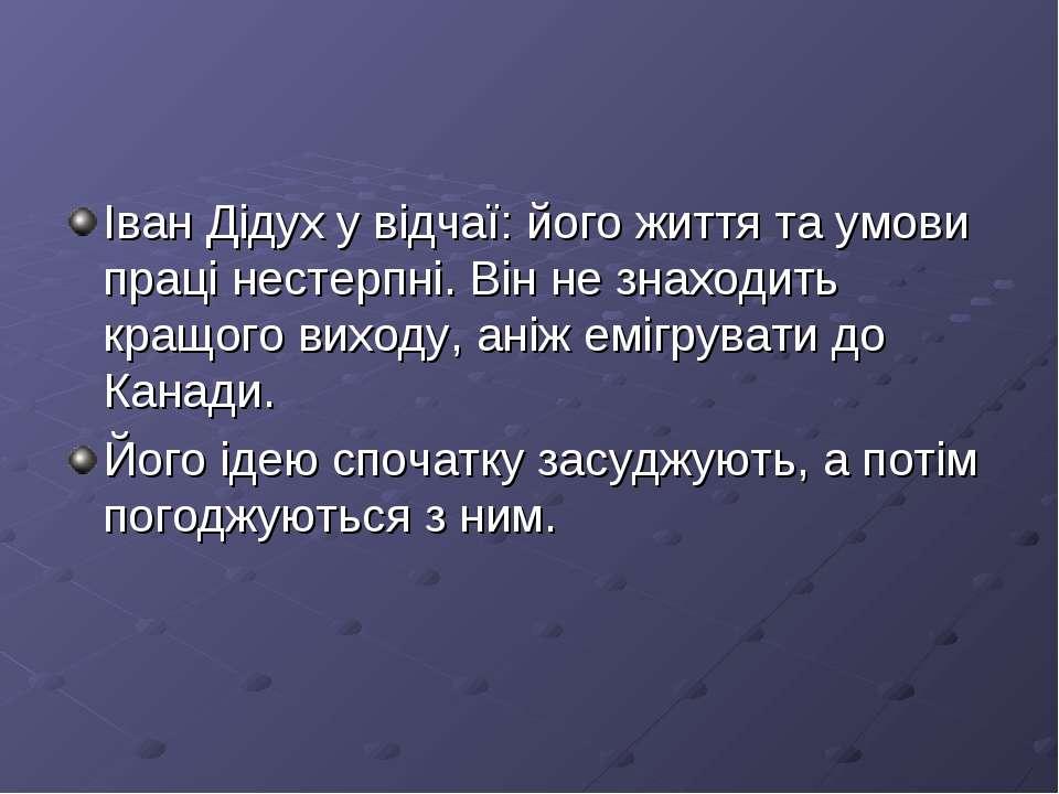 Іван Дідух у відчаї: його життя та умови праці нестерпні. Він не знаходить кр...