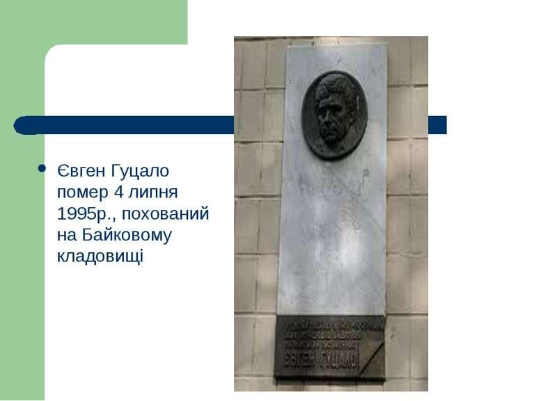 Євген Гуцало помер 4 липня 1995р., похований на Байковому кладовищі