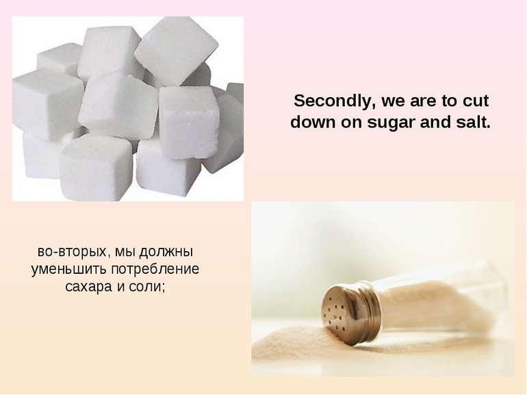 во-вторых, мы должны уменьшить потребление сахара и соли; Secondly, we are to...