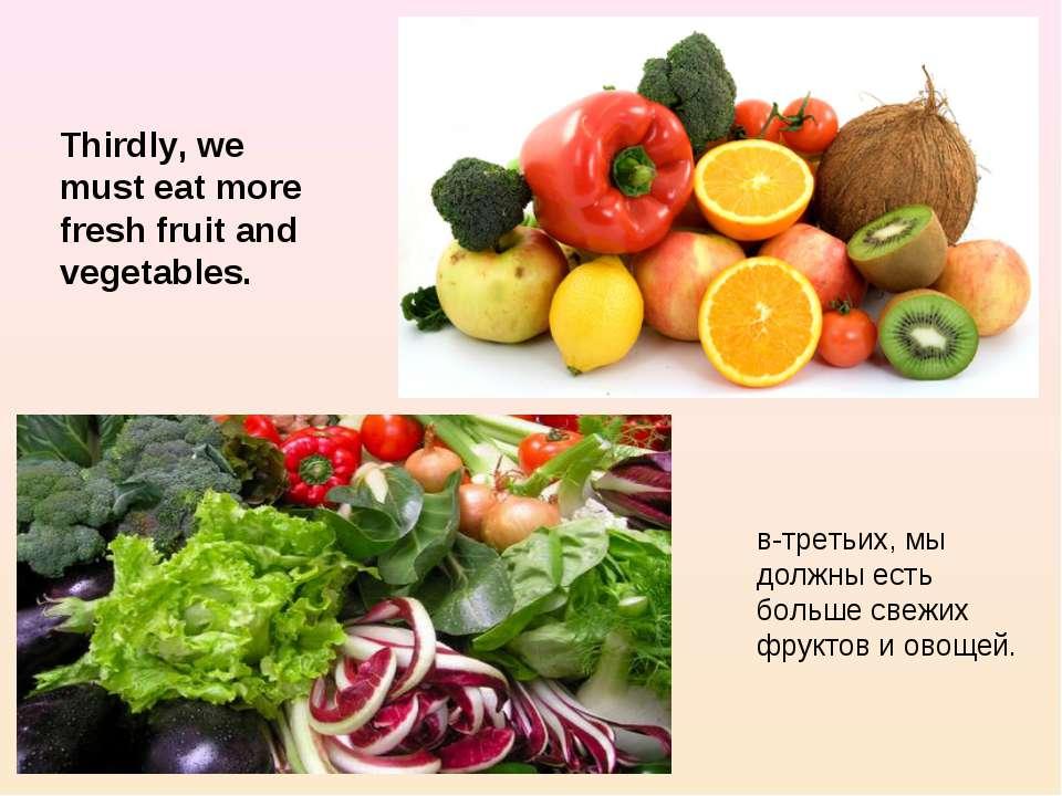 Thirdly, we must eat more fresh fruit and vegetables. в-третьих, мы должны ес...
