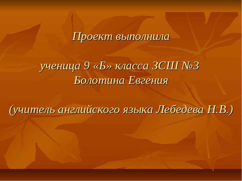 Проект выполнила ученица 9 «Б» класса ЗСШ №3 Болотина Евгения (учитель англий...