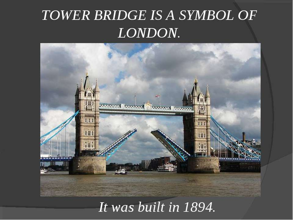 TOWER BRIDGE IS A SYMBOL OF LONDON. It was built in 1894.