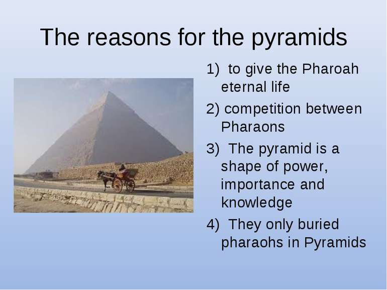 The reasons for the pyramids 1) to give the Pharoah eternal life 2) competiti...