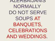 AZERBAIJANIS NORMALLY DO NOT SERVE SOUPS AT BANQUETS, CELEBRATIONS AND WEDDINGS.