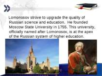 Lomonosov strove to upgrade the quality of Russian science and education. He ...