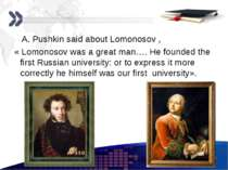 A. Pushkin said about Lomonosov , « Lomonosov was a great man…. He founded th...