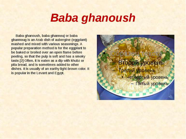 Baba ghanoush Baba ghanoush, baba ghannouj or baba ghannoug is an Arab dish o...