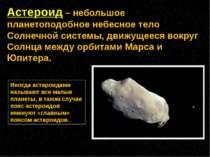 Астероид – небольшое планетоподобное небесное тело Солнечной системы, движуще...