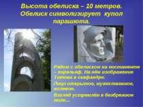 Высота обелиска – 10 метров. Обелиск символизирует купол парашюта. Рядом с об...