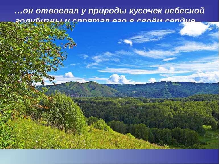 …он отвоевал у природы кусочек небесной голубизны и спрятал его в своём сердц...