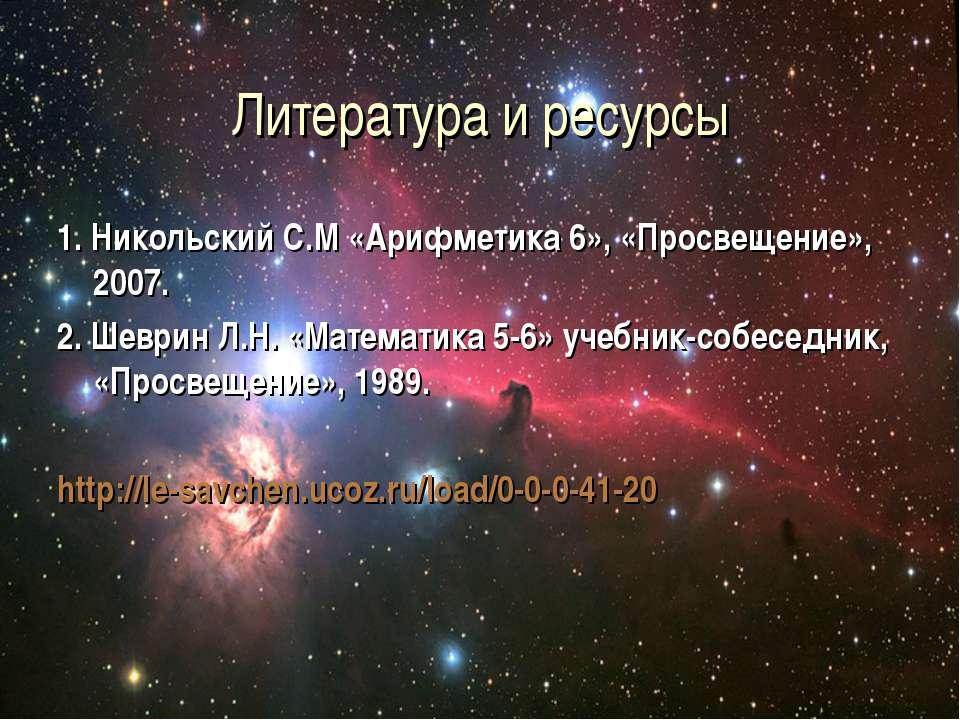 Литература и ресурсы 1. Никольский С.М «Арифметика 6», «Просвещение», 2007. 2...