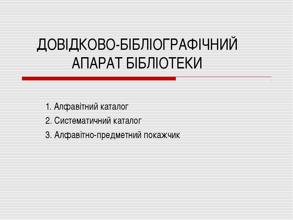 ДОВІДКОВО-БІБЛІОГРАФІЧНИЙ АПАРАТ БІБЛІОТЕКИ 1. Алфавітний каталог 2. Системат...
