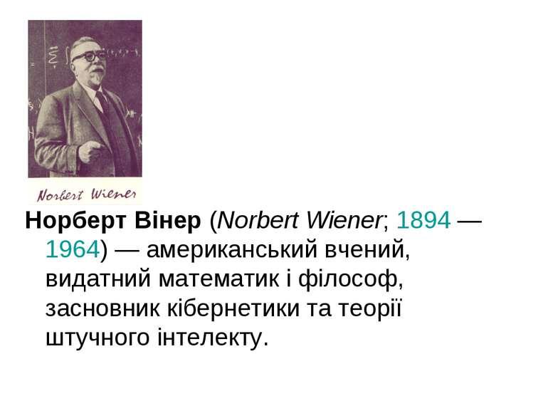 Норберт Вінер (Norbert Wiener; 1894— 1964)— американський вчений, видатний ...