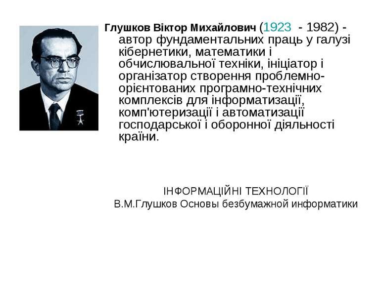 Глушков Віктор Михайлович (1923 - 1982) - автор фундаментальних праць у галуз...