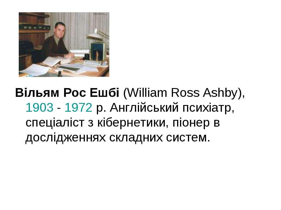 Вільям Рос Ешбі (William Ross Ashby), 1903 - 1972 р. Англійський психіатр, сп...