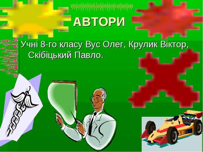 АВТОРИ Учні 8-го класу Вус Олег, Крулик Віктор, Скібіцький Павло.