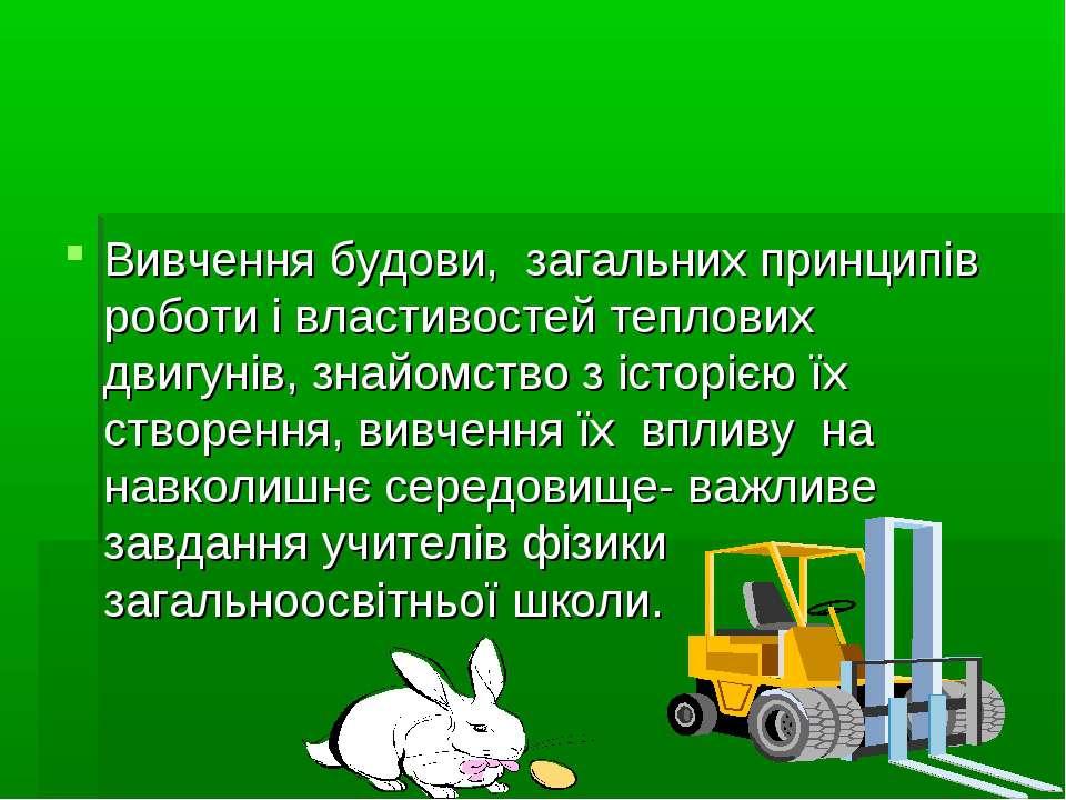 Вивчення будови, загальних принципів роботи і властивостей теплових двигунів,...