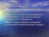 1959 р. – заснована кафедра педіатрії Тернопільського медінституту; 1987 р. –...