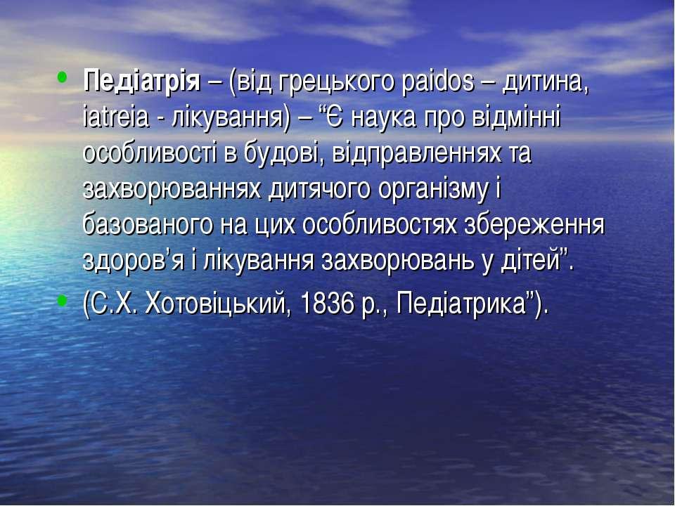 """Педіатрія – (від грецького paidos – дитина, iatreia - лікування) – """"Є наука п..."""