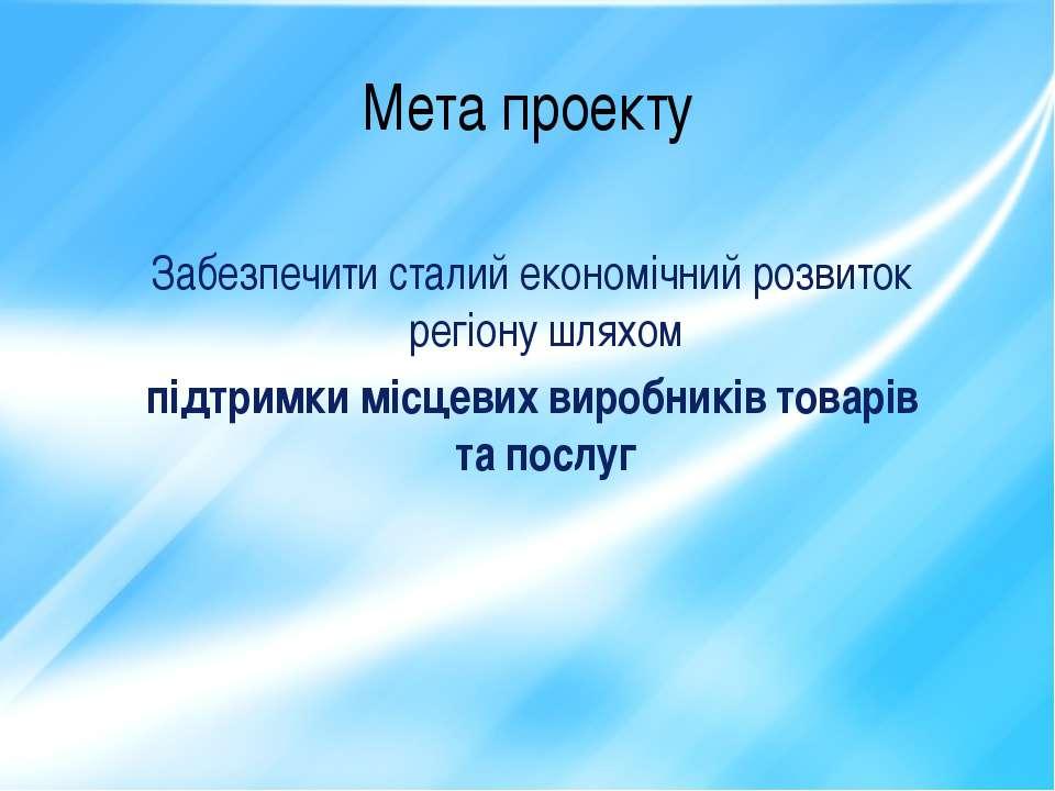 Мета проекту Забезпечити сталий економічний розвиток регіону шляхом підтримки...