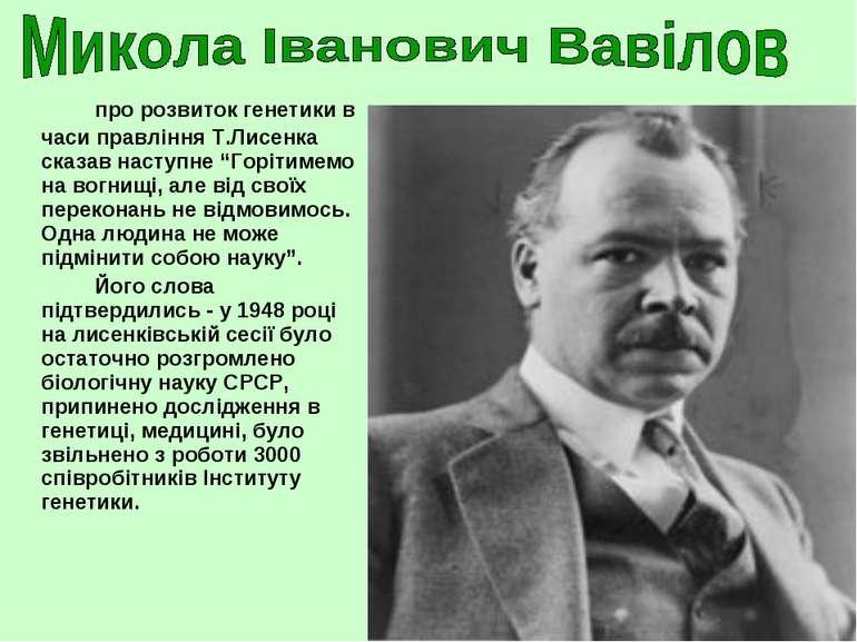 """про розвиток генетики в часи правління Т.Лисенка сказав наступне """"Горітимемо ..."""