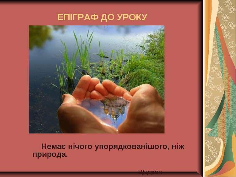 ЕПІГРАФ ДО УРОКУ Немає нічого упорядкованішого, ніж природа. Ціцерон