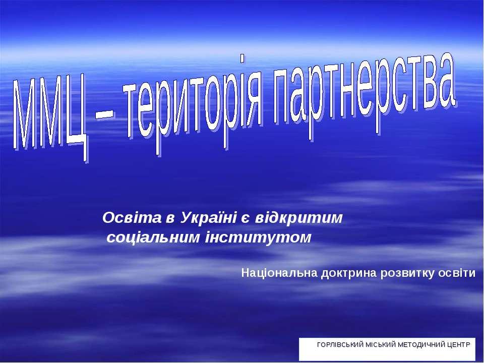 ГОРЛІВСЬКИЙ МІСЬКИЙ МЕТОДИЧНИЙ ЦЕНТР Освіта в Україні є відкритим соціальним ...