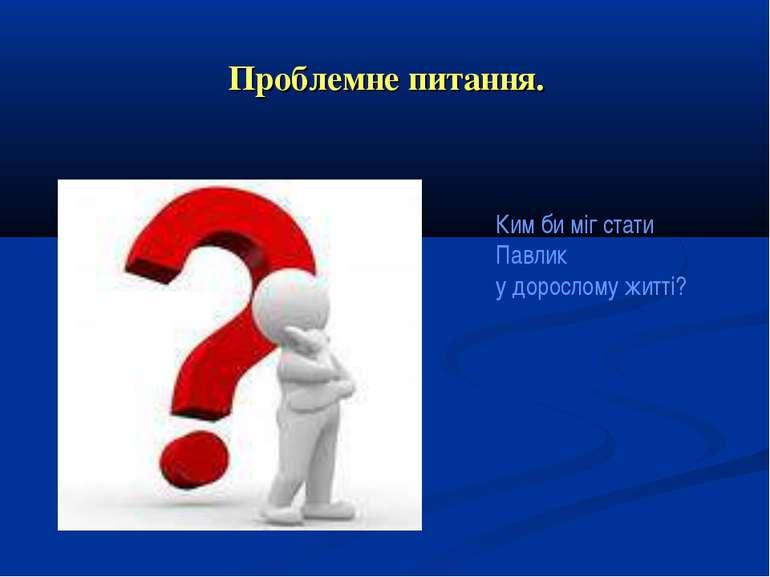 Проблемне питання. Ким би міг стати Павлик у дорослому житті?