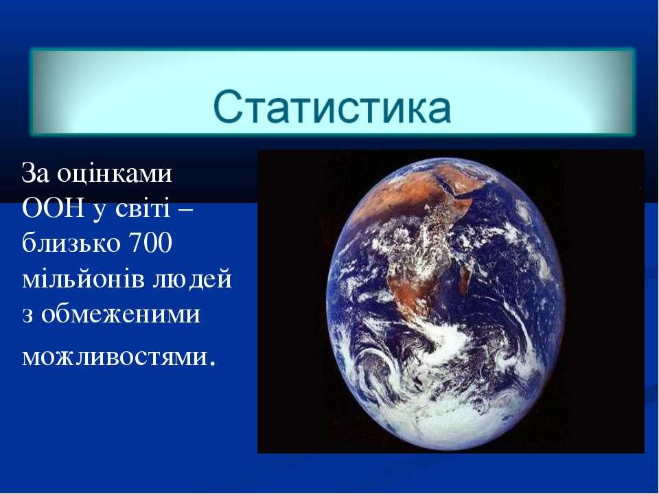 За оцінками ООН у світі – близько 700 мільйонів людей з обмеженими можливостями.
