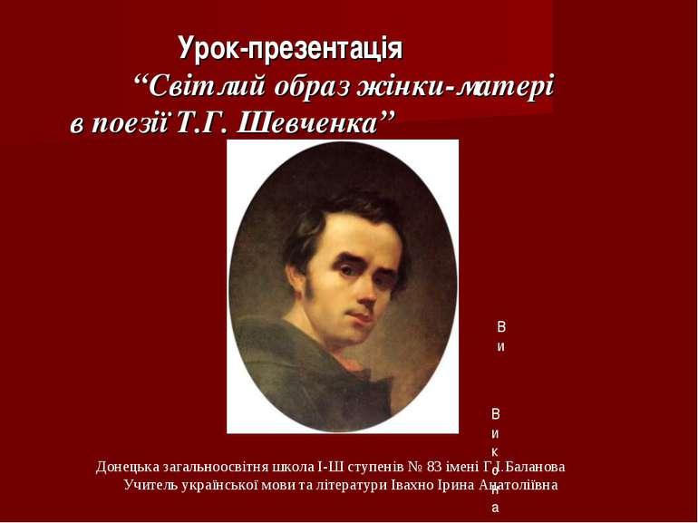 """Урок-презентація """"Світлий образ жінки-матері в поезії Т.Г. Шевченка"""" Виконаве..."""
