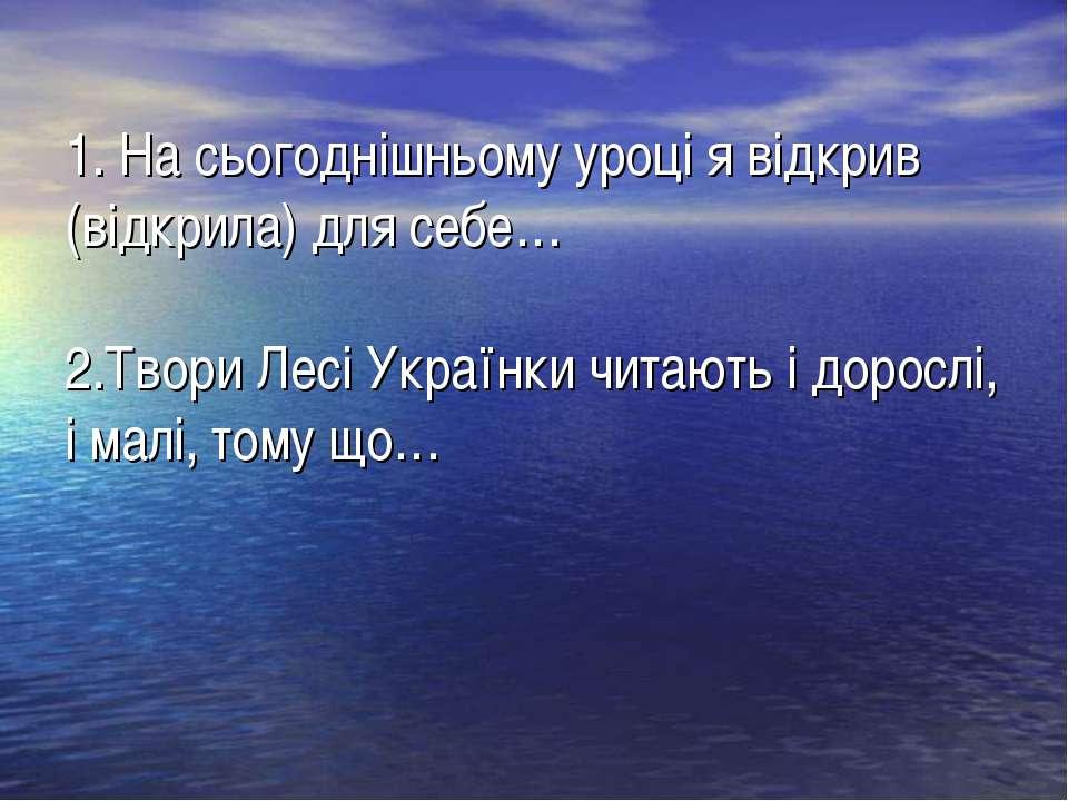 1. На сьогоднішньому уроці я відкрив (відкрила) для себе… 2.Твори Лесі Україн...