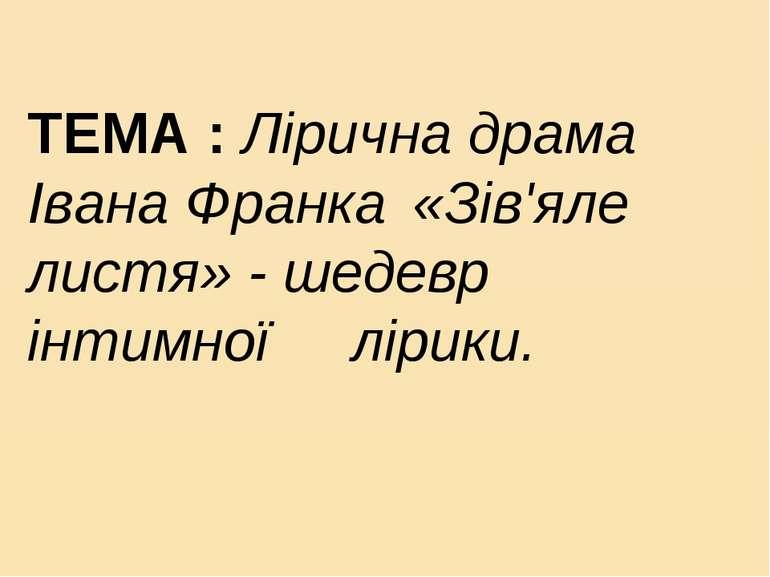 ТЕМА : Лірична драма Івана Франка «Зів'яле листя» - шедевр інтимної лірики.