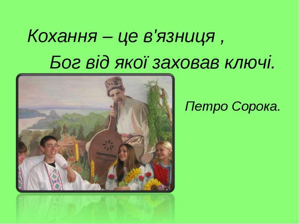 Кохання – це в'язниця , Бог від якої заховав ключі. Петро Сорока.