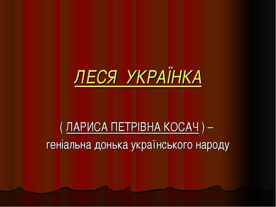 ЛЕСЯ УКРАЇНКА ( ЛАРИСА ПЕТРІВНА КОСАЧ ) – геніальна донька українського народу
